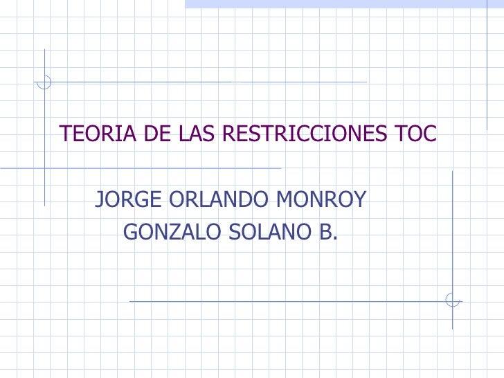 TEORIA DE LAS RESTRICCIONES TOC JORGE ORLANDO MONROY GONZALO SOLANO B.