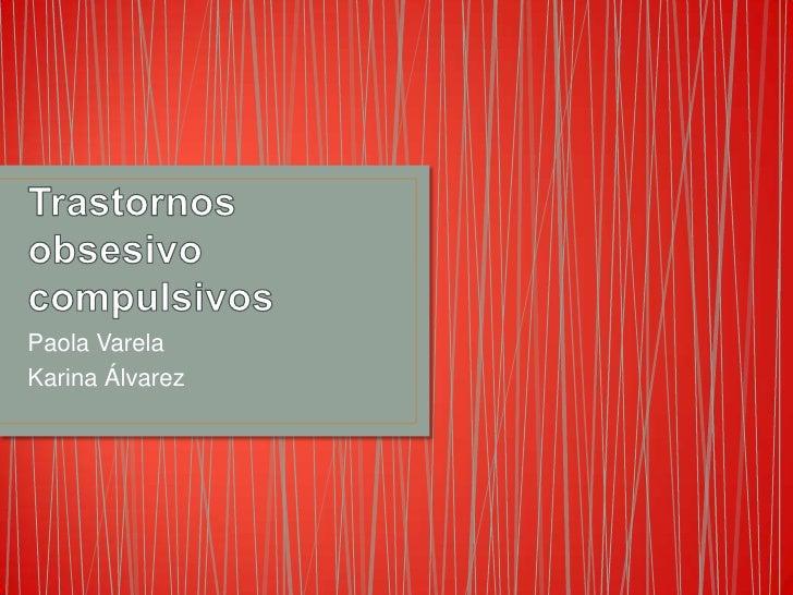Trastornos obsesivo compulsivos<br />Paola Varela<br />Karina Álvarez<br />