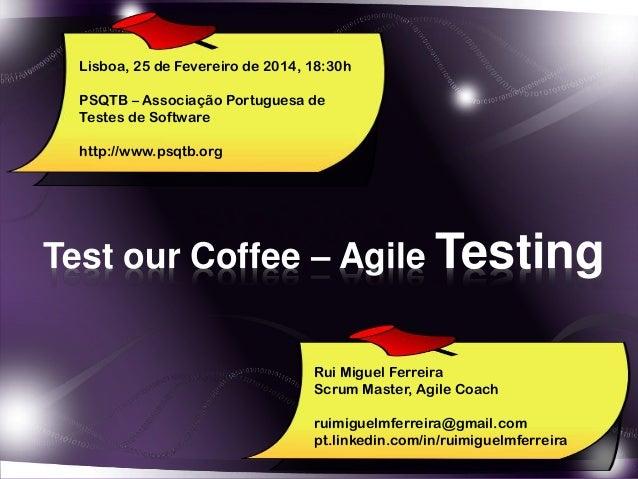 Test our Coffee – Agile Testing Lisboa, 25 de Fevereiro de 2014, 18:30h PSQTB – Associação Portuguesa de Testes de Softwar...