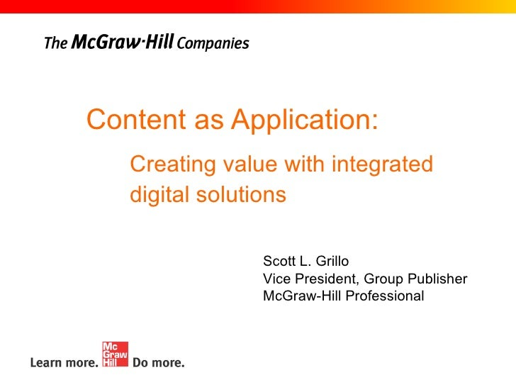 Content as Application: Scott L. Grillo Vice President, Group Publisher McGraw-Hill Professional Creating value with integ...