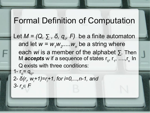 Formal Definition of Computation Let M = (Q, ∑ , δ, q0, F) be a finite automaton and let w = w1w2.....wn be a string where...