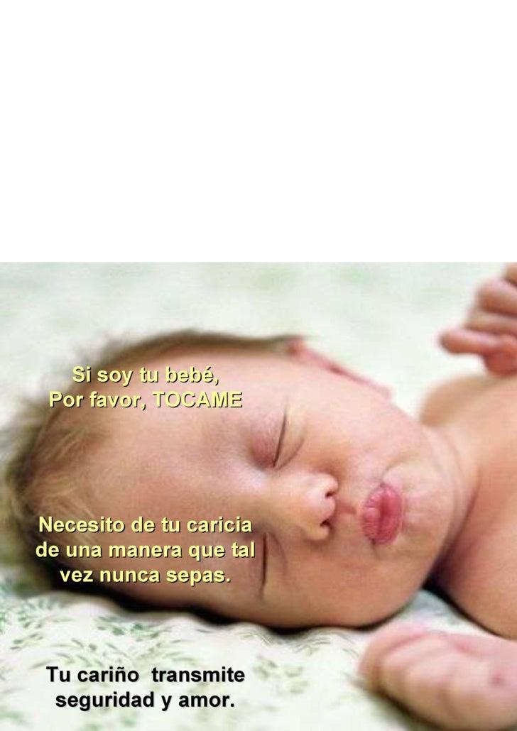 Si soy tu bebé, Por favor, TOCAME Necesito de tu caricia de una manera que tal vez nunca sepas. Tu cariño  transmite segur...