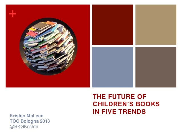 +                   THE FUTURE OF                   CHILDREN'S BOOKS                   IN FIVE TRENDSKristen McLeanTOC Bol...