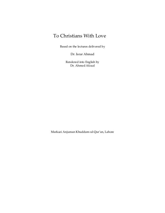 To Christians With Love Based on the lectures delivered by  Dr. Israr Ahmad Rendered into English by Dr. Ahmed Afzaal  Mar...