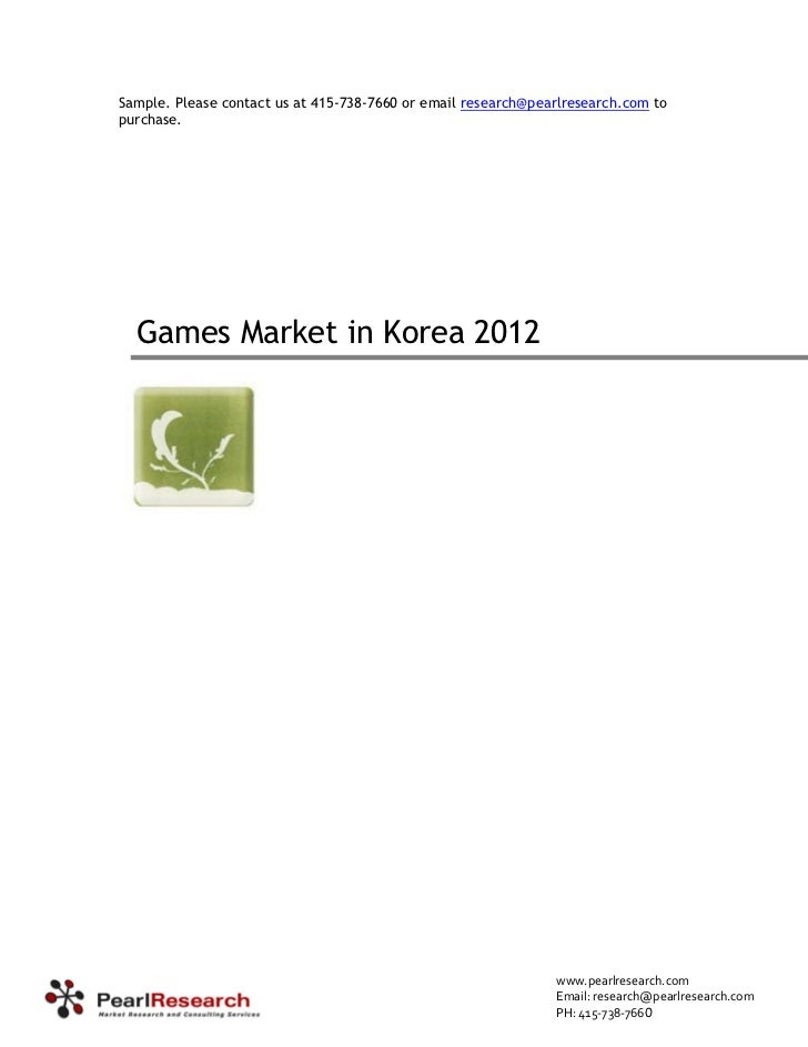 Sample. Please contact us at 415-738-7660 or email research@pearlresearch.com topurchase.  Games Market in Korea 2012     ...