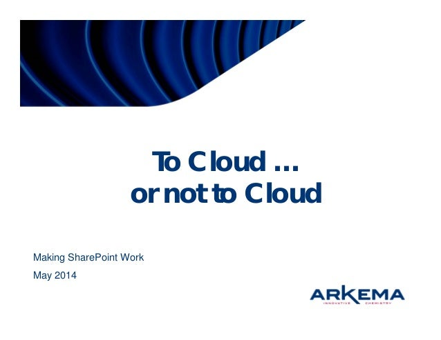 To Cloud … or not to Cloud Making SharePoint Work May 2014
