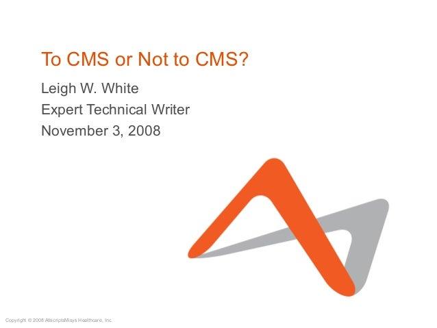 Copyright © 2008 AllscriptsMisys Healthcare, Inc. To CMS or Not to CMS? Leigh W. White Expert Technical Writer November 3,...