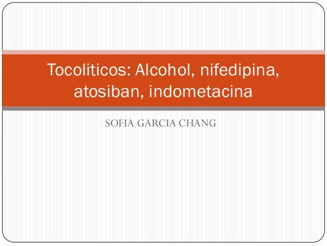SOFIA GARCIA CHANG Tocoliticos: Alcohol, nifedipina, atosiban, indometacina