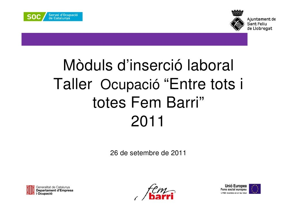 """Mòduls d'inserció laboralTaller Ocupació """"Entre tots i      totes Fem Barri""""            2011        26 de setembre de 2011"""