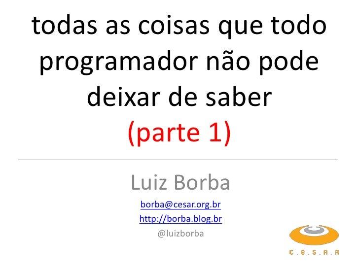 todas as coisas que todo programador não pode    deixar de saber        (parte 1)        Luiz Borba        borba@cesar.org...