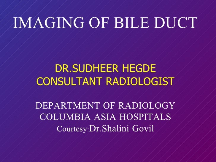 IMAGING OF BILE DUCT DR.SUDHEER HEGDE CONSULTANT RADIOLOGIST DEPARTMENT OF RADIOLOGY COLUMBIA ASIA HOSPITALS Courtesy : Dr...