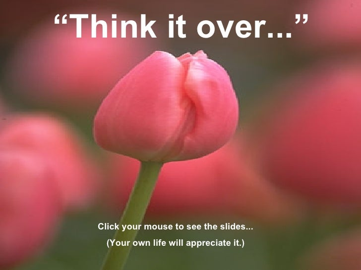 """ Think it over..."" Click your mouse to see the slides... (Your own life will appreciate it.)"