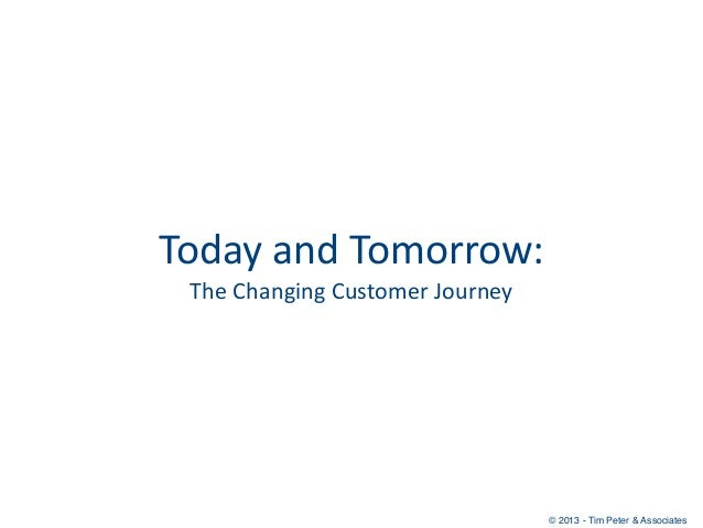 Today and Tomorrow:  The Changing Customer Journey                                           © 2013 - Tim Peter ...