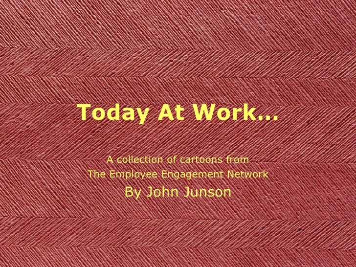 Today At Work… A collection of cartoons from The Employee Engagement Network By John Junson
