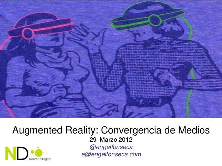 Augmented Reality: Convergencia de Medios                29 Marzo 2012                @engelfonseca              e@engelfo...