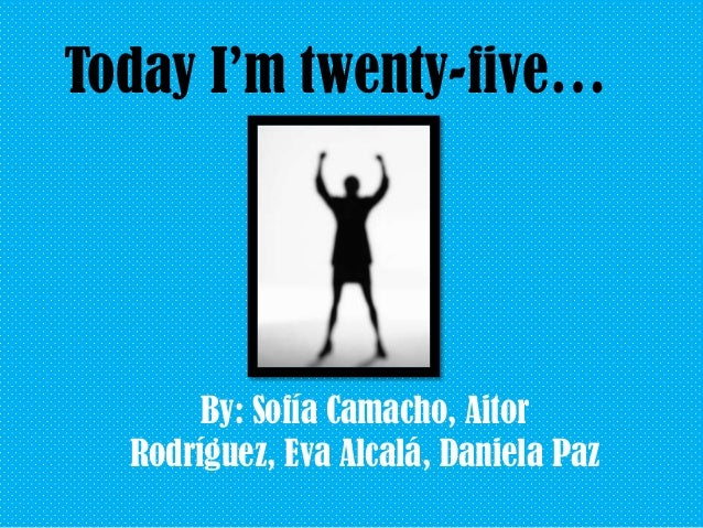 Today I'm twenty-five…  By: Sofía Camacho, Aitor Rodríguez, Eva Alcalá, Daniela Paz