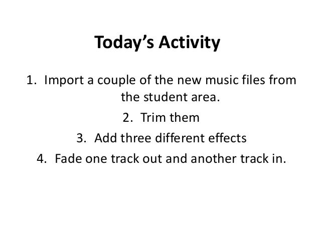 Today's Activity 1. Import a couple of the new music files from the student area. 2. Trim them 3. Add three different effe...