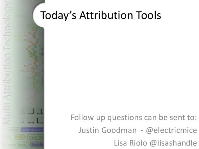 Today's Attribution Tools      Follow up questions can be sent to:        Justin Goodman - @electricmice                 L...