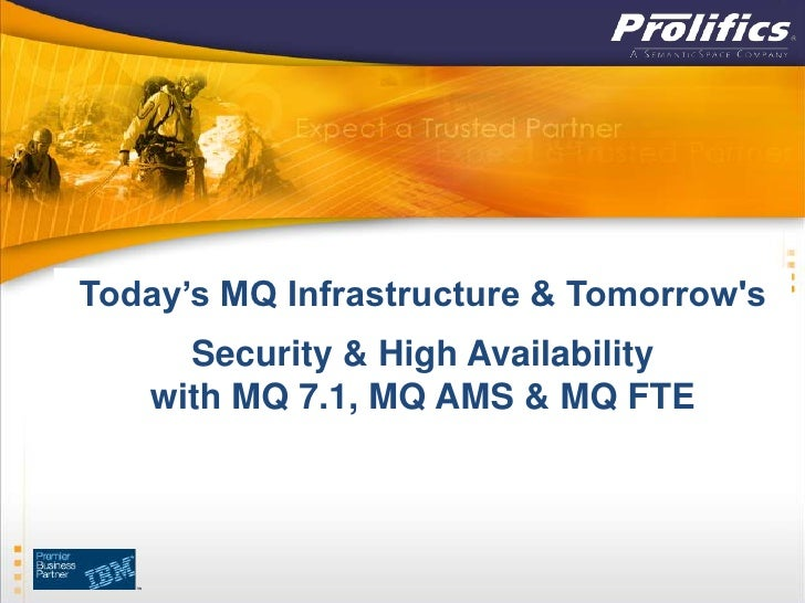 Today's MQ Infrastructure & Tomorrows     Security & High Availability   with MQ 7.1, MQ AMS & MQ FTE