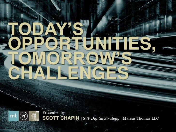 TODAY'SOPPORTUNITIES,TOMORROW'SCHALLENGES   Presented by   SCOTT CHAPIN   SVP Digital Strategy   Marcus Thomas LLC