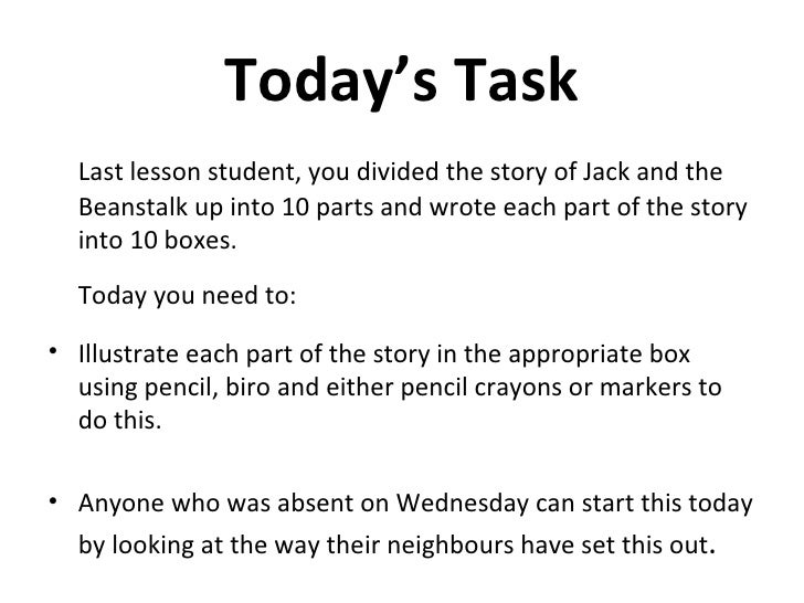 Today's Task <ul><li>Last lesson student, you divided the story of Jack and the Beanstalk up into 10 parts and wrote each ...