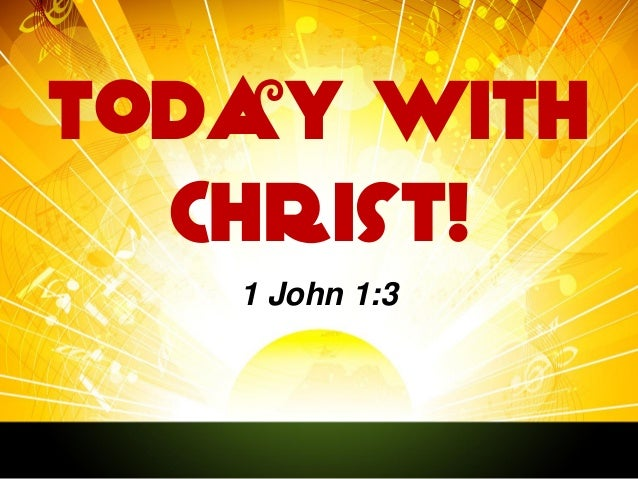 Today With Christ! 1 John 1:3
