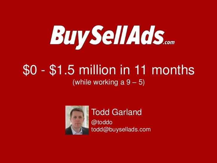 $0 - $1.5 million in 11 months(while working a 9 – 5)<br />Todd Garland<br />@toddotodd@buysellads.com<br />