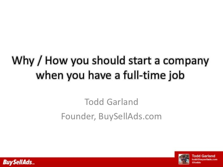 Why / How you should start a company when you have a full-time job<br />Todd Garland<br />Founder, BuySellAds.com<br />