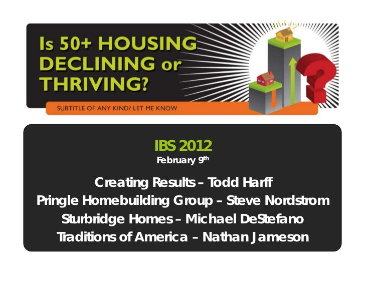 IBS 2012                  February 9th           Creating Results – Todd HarffPringle Homebuilding Group – Steve Nordstrom...