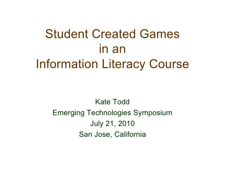 Student Created Games in an Information Literacy Course Kate Todd Emerging Technologies Symposium July 21, 2010 San Jose, ...