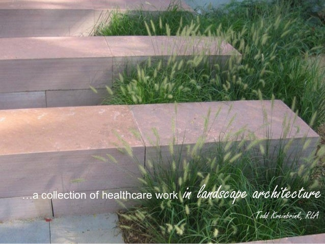 …a collection of healthcare work   in landscape architecture                                               Todd Kreinbrink...