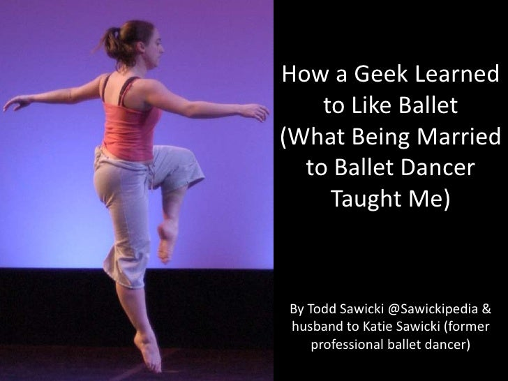 How a Geek Learned to Like Ballet<br />(What Being Married to Ballet Dancer Taught Me)<br />By Todd Sawicki @Sawickipedia ...
