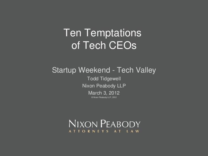Ten Temptations  of Tech CEOs Startup Weekend - Tech Valley Todd Tidgewell Nixon Peabody LLP March 3, 2012 © Nixon Peabody...