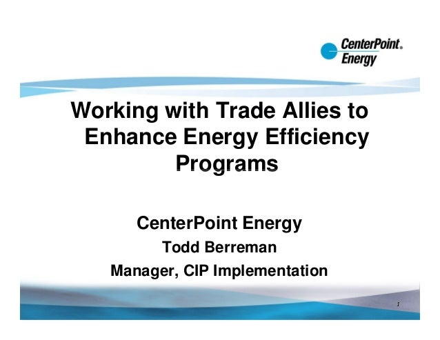 Working with Trade Allies to Enhance Energy Efficiency         Programs      CenterPoint Energy        Todd Berreman   Man...