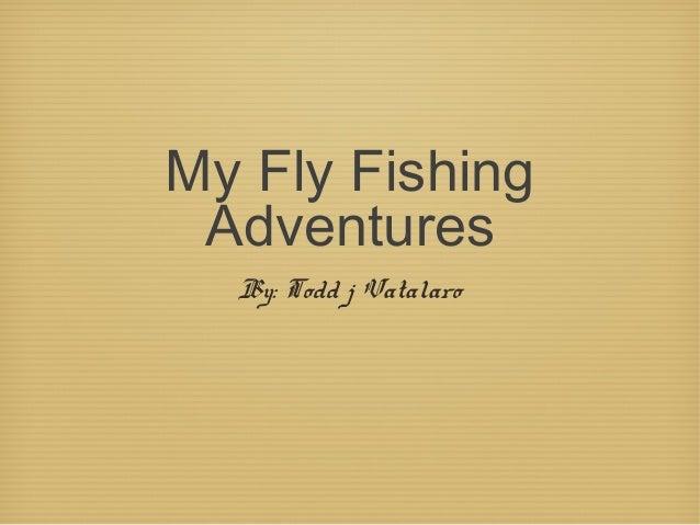 My Fly Fishing Adventures By: Todd j Vatalaro