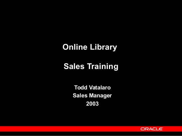 Copyright © Oracle Corporation, 2001. All rights reserved. Online Library Sales Training Todd Vatalaro Sales Manager 2003
