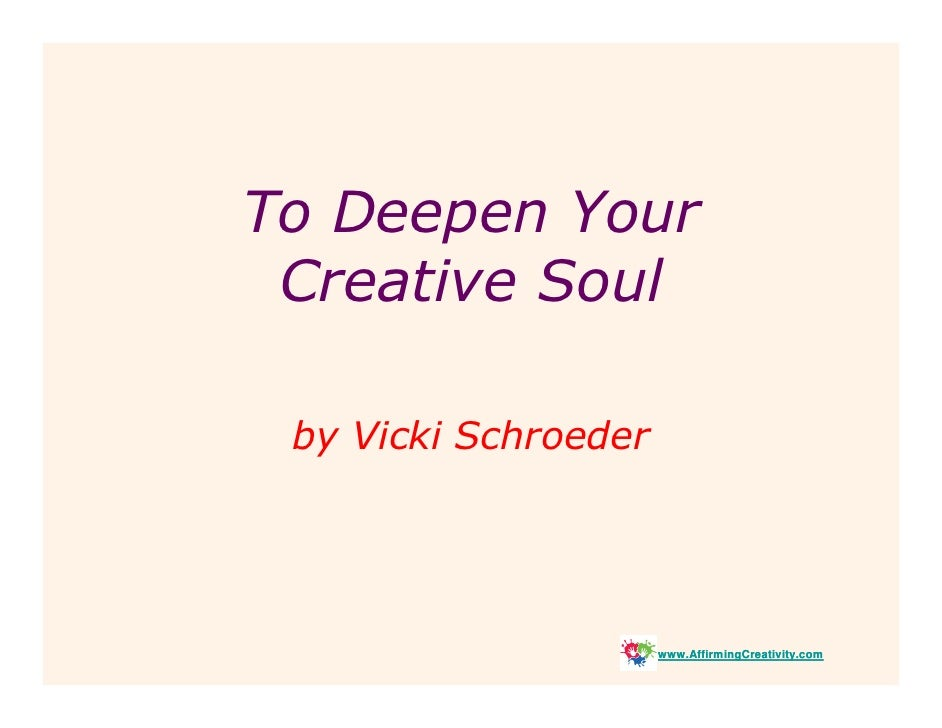 To Deepen Your  Creative Soul   by Vicki Schroeder                           www.AffirmingCreativity.com