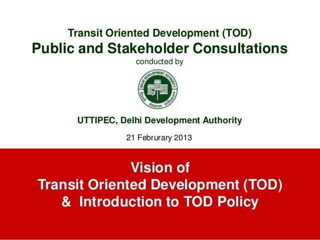 Vision ofTransit Oriented Development (TOD)& Introduction to TOD PolicyTransit Oriented Development (TOD)Public and Stakeh...