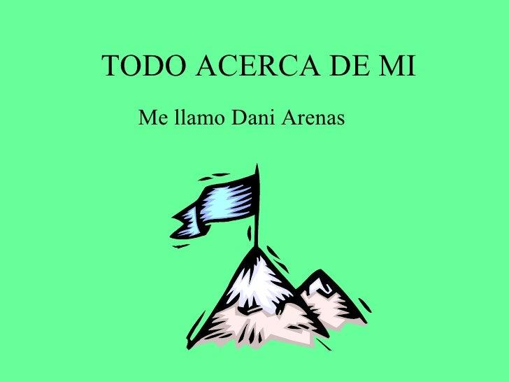 TODO ACERCA DE MI Me llamo Dani Arenas