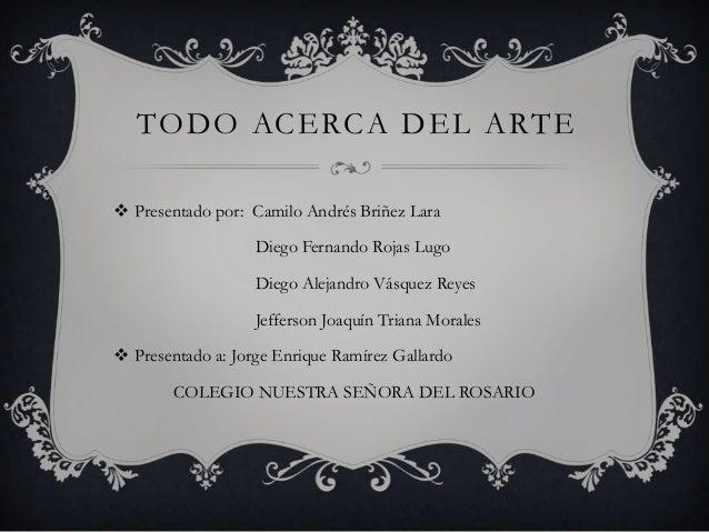 TODO ACERCA DEL ARTE  Presentado por: Camilo Andrés Briñez Lara Diego Fernando Rojas Lugo Diego Alejandro Vásquez Reyes  ...
