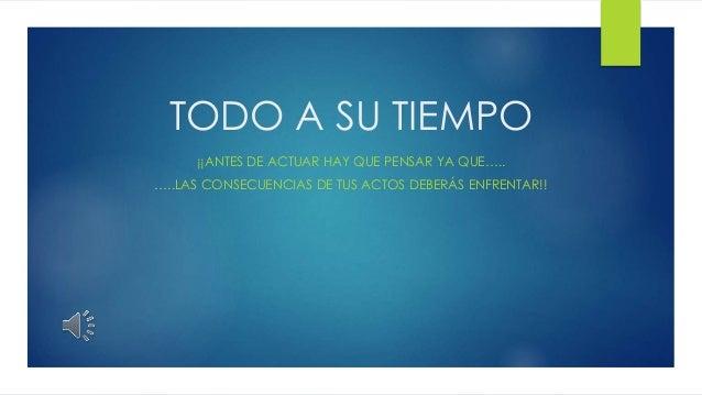 TODO A SU TIEMPO ¡¡ANTES DE ACTUAR HAY QUE PENSAR YA QUE….. …..LAS CONSECUENCIAS DE TUS ACTOS DEBERÁS ENFRENTAR!!