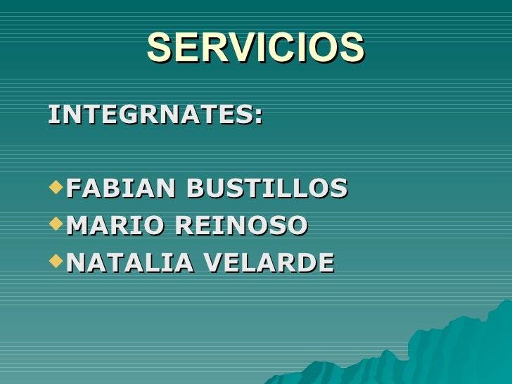 SERVICIOS <ul><li>INTEGRNATES: </li></ul><ul><li>FABIAN BUSTILLOS </li></ul><ul><li>MARIO REINOSO </li></ul><ul><li>NATALI...