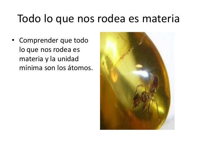 Todo lo que nos rodea es materia• Comprender que todo  lo que nos rodea es  materia y la unidad  mínima son los átomos.