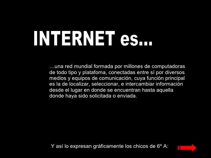 INTERNET es... … una red mundial formada por millones de computadoras de todo tipo y platafoma, conectadas entre sí por di...