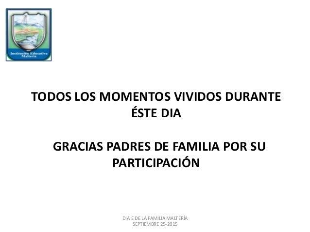 TODOS LOS MOMENTOS VIVIDOS DURANTE ÉSTE DIA GRACIAS PADRES DE FAMILIA POR SU PARTICIPACIÓN DIA E DE LA FAMILIA MALTERÍA SE...