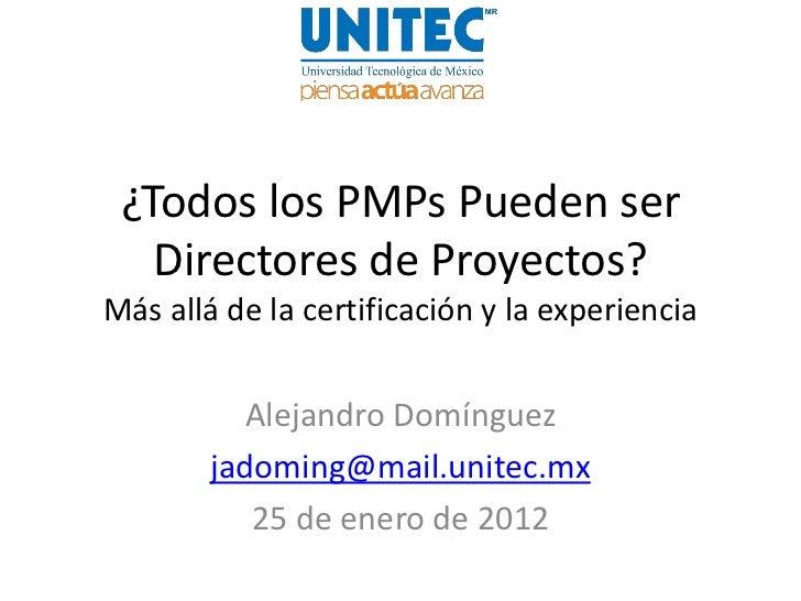 ¿Todos los PMPs Pueden ser   Directores de Proyectos?Más allá de la certificación y la experiencia          Alejandro Domí...