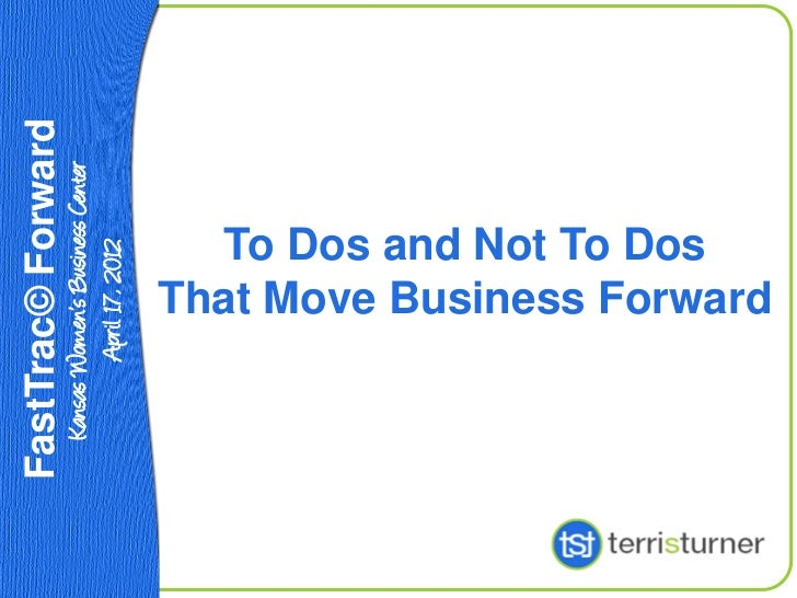 FastTrac© Forward Kansas Women's Business Center         April 17, 2012                To Dos and Not To Dos             T...
