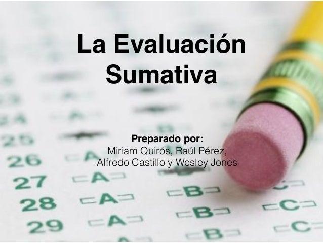 La Evaluación  Sumativa  Preparado por:  Miriam Quirós, Raúl Pérez,  Alfredo Castillo y Wesley Jones
