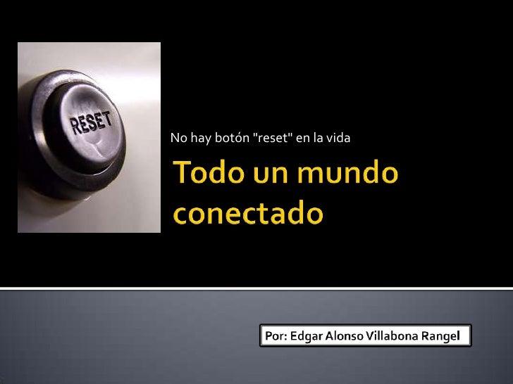 """No hay botón """"reset"""" en la vida<br />Todo un mundo conectado<br />Por: Edgar Alonso Villabona Rangel<br />"""
