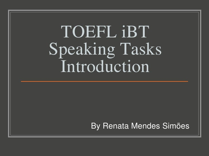 TOEFL iBTSpeaking Tasks Introduction     By Renata Mendes Simões
